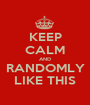 KEEP CALM AND RANDOMLY LIKE THIS - Personalised Poster A1 size