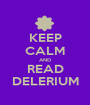 KEEP CALM AND READ DELERIUM - Personalised Poster A1 size