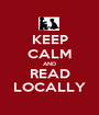 KEEP CALM AND READ LOCALLY - Personalised Poster A1 size