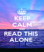 KEEP CALM AND READ THIS  ALONE  - Personalised Poster A1 size