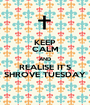 KEEP CALM AND REALISE IT'S SHROVE TUESDAY - Personalised Poster A1 size