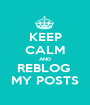 KEEP CALM AND REBLOG  MY POSTS - Personalised Poster A1 size