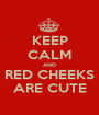 KEEP CALM AND RED CHEEKS ARE CUTE - Personalised Poster A1 size