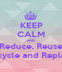 KEEP CALM AND Reduce, Reuse Recycle and Replace - Personalised Poster A1 size