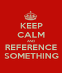KEEP CALM AND REFERENCE SOMETHING - Personalised Poster A1 size