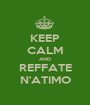 KEEP CALM AND REFFATE N'ATIMO - Personalised Poster A1 size