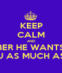 KEEP CALM AND REMEMBER HE WANTS TO BE  WITH YOU AS MUCH AS YOU DO - Personalised Poster A1 size