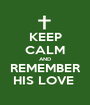 KEEP CALM AND REMEMBER HIS LOVE  - Personalised Poster A1 size