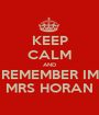 KEEP CALM AND REMEMBER IM MRS HORAN - Personalised Poster A1 size