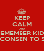 KEEP CALM AND REMEMBER KIDS I DON'T CONSEN TO SERCHES - Personalised Poster A1 size