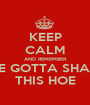 KEEP CALM AND REMEMBER WE GOTTA SHARE THIS HOE - Personalised Poster A1 size