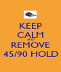 KEEP CALM AND REMOVE 45/90 HOLD - Personalised Poster A1 size