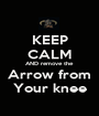 KEEP CALM AND remove the Arrow from Your knee - Personalised Poster A1 size