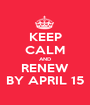 KEEP CALM AND RENEW BY APRIL 15 - Personalised Poster A1 size