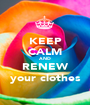 KEEP CALM AND RENEW your clothes - Personalised Poster A1 size