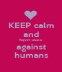 KEEP calm and Report abuse against humans - Personalised Poster A1 size