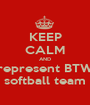 KEEP CALM AND represent BTW softball team - Personalised Poster A1 size