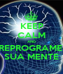 KEEP CALM AND REPROGRAME  SUA MENTE - Personalised Poster A1 size