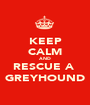 KEEP CALM AND RESCUE A  GREYHOUND - Personalised Poster A1 size