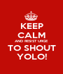KEEP CALM AND RESIST URGE TO SHOUT YOLO! - Personalised Poster A1 size