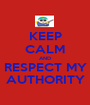 KEEP CALM AND RESPECT MY AUTHORITY - Personalised Poster A1 size