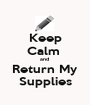 Keep Calm  and  Return My Supplies - Personalised Poster A1 size