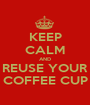 KEEP CALM AND REUSE YOUR COFFEE CUP - Personalised Poster A1 size