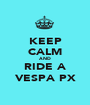 KEEP CALM AND RIDE A VESPA PX - Personalised Poster A1 size