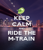 KEEP CALM AND RIDE THE M-TRAIN - Personalised Poster A1 size