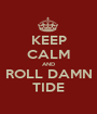 KEEP CALM AND ROLL DAMN TIDE - Personalised Poster A1 size