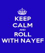 KEEP CALM AND ROLL WITH NAYEF - Personalised Poster A1 size