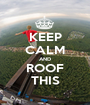 KEEP CALM AND ROOF THIS - Personalised Poster A1 size