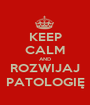 KEEP CALM AND ROZWIJAJ PATOLOGIĘ - Personalised Poster A1 size