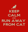 KEEP CALM AND RUN AWAY  FROM CAT - Personalised Poster A1 size