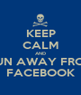 KEEP CALM AND RUN AWAY FROM FACEBOOK - Personalised Poster A1 size