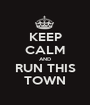KEEP CALM AND RUN THIS TOWN - Personalised Poster A1 size
