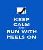 KEEP CALM AND RUN WITH HEELS ON - Personalised Poster A1 size