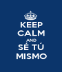 KEEP CALM AND SÉ TÚ MISMO - Personalised Poster A1 size