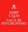 KEEP CALM AND SACA EL PINCHI POMO - Personalised Poster A1 size
