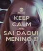KEEP CALM AND SAI DAQUI  MENINO !!! - Personalised Poster A1 size