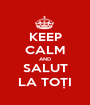 KEEP CALM AND SALUT LA TOȚI - Personalised Poster A1 size