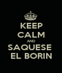 KEEP CALM AND SAQUESE  EL BORIN - Personalised Poster A1 size