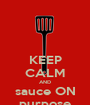 KEEP CALM AND sauce ON purpose - Personalised Poster A1 size