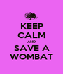 KEEP CALM AND SAVE A WOMBAT - Personalised Poster A1 size