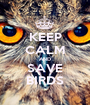 KEEP CALM AND SAVE BIRDS - Personalised Poster A1 size