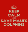 KEEP CALM AND SAVE MAUI'S DOLPHINS - Personalised Poster A1 size