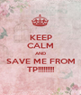 KEEP CALM AND SAVE ME FROM TP!!!!!!!!! - Personalised Poster A1 size