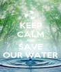 KEEP CALM AND SAVE OUR WATER - Personalised Poster A1 size