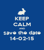 KEEP CALM AND save the date 14-02-15 - Personalised Poster A1 size