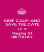 KEEP CALM AND SAVE THE DATE 2-8- 15 Regina 51 BIRTHDAY - Personalised Poster A1 size